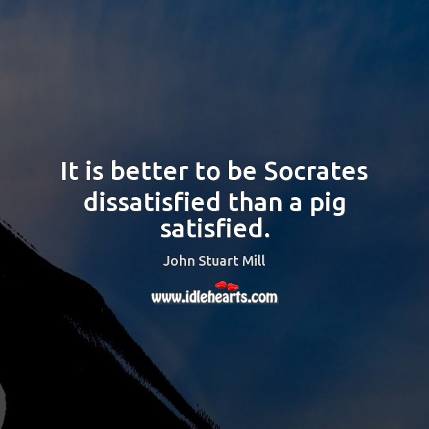 Image about It is better to be Socrates dissatisfied than a pig satisfied.