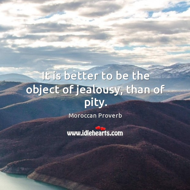It is better to be the object of jealousy, than of pity. Moroccan Proverbs Image