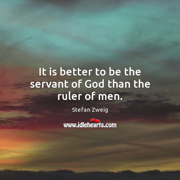 It is better to be the servant of God than the ruler of men. Image