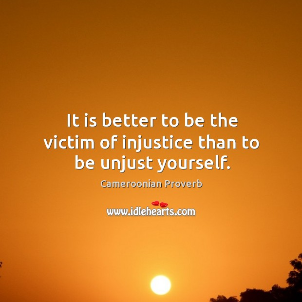 It is better to be the victim of injustice than to be unjust yourself. Cameroonian Proverbs Image