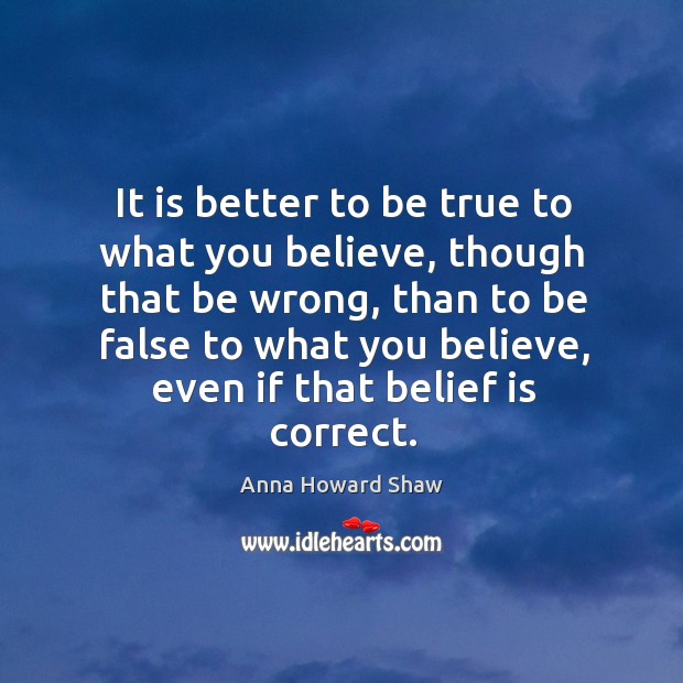 It is better to be true to what you believe Belief Quotes Image