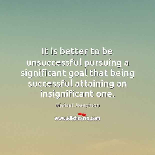 It is better to be unsuccessful pursuing a significant goal that being Being Successful Quotes Image