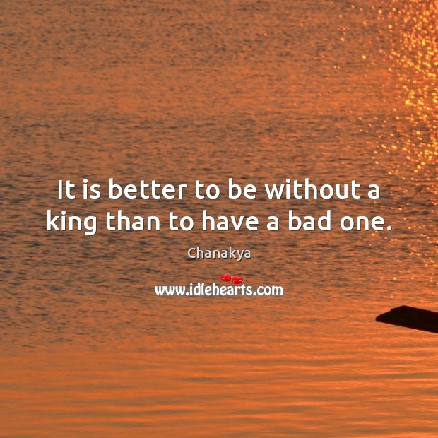 It is better to be without a king than to have a bad one. Chanakya Picture Quote