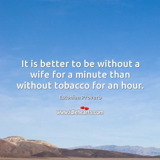 Image, It is better to be without a wife for a minute than without tobacco for an hour.