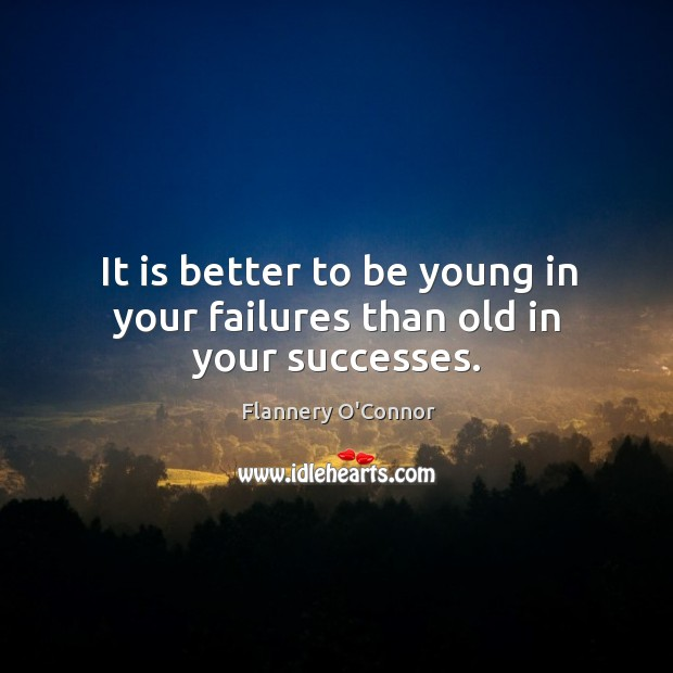 Image, It is better to be young in your failures than old in your successes.
