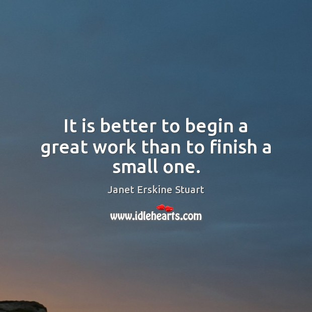 It is better to begin a great work than to finish a small one. Image