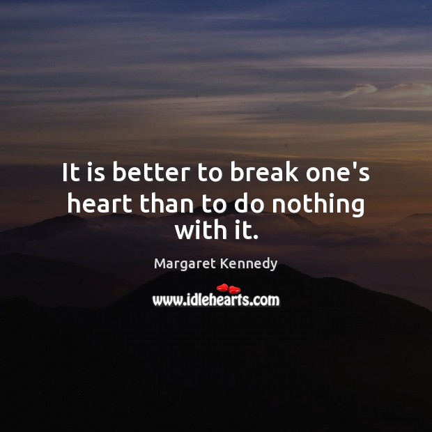 It is better to break one's heart than to do nothing with it. Image