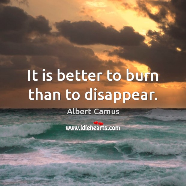 Image, It is better to burn than to disappear.