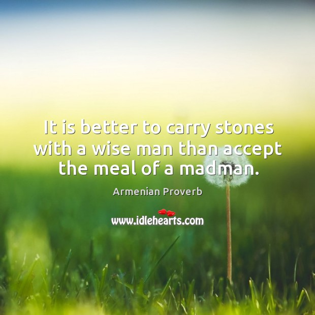 It is better to carry stones with a wise man than accept the meal of a madman. Armenian Proverbs Image