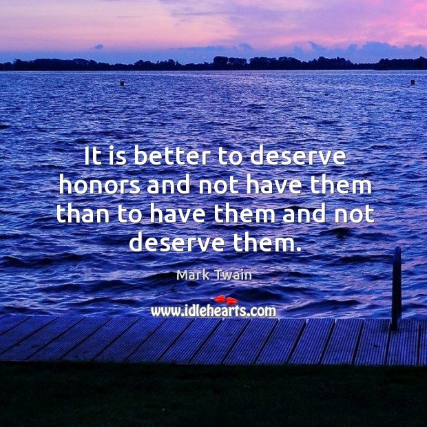 It is better to deserve honors and not have them than to have them and not deserve them. Image