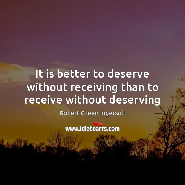 It is better to deserve without receiving than to receive without deserving Robert Green Ingersoll Picture Quote