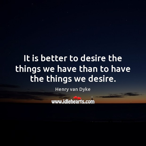 It is better to desire the things we have than to have the things we desire. Henry van Dyke Picture Quote