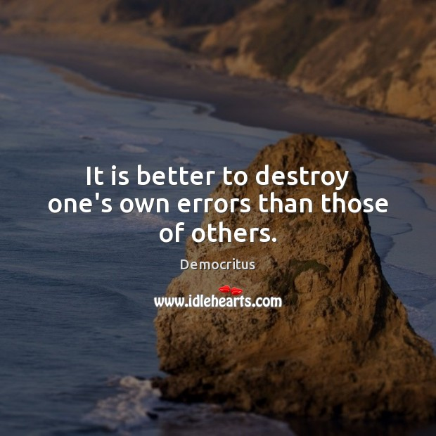 It is better to destroy one's own errors than those of others. Democritus Picture Quote