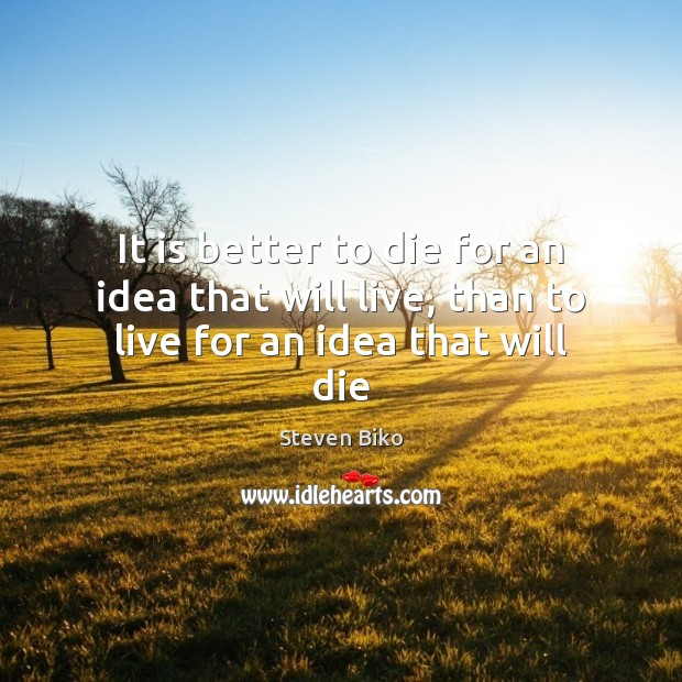 It is better to die for an idea that will live, than to live for an idea that will die Steven Biko Picture Quote