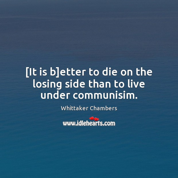 [It is b]etter to die on the losing side than to live under communisim. Whittaker Chambers Picture Quote