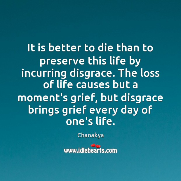 It is better to die than to preserve this life by incurring Chanakya Picture Quote