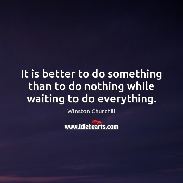 It is better to do something than to do nothing while waiting to do everything. Winston Churchill Picture Quote