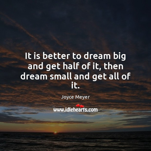 It is better to dream big and get half of it, then dream small and get all of it. Image