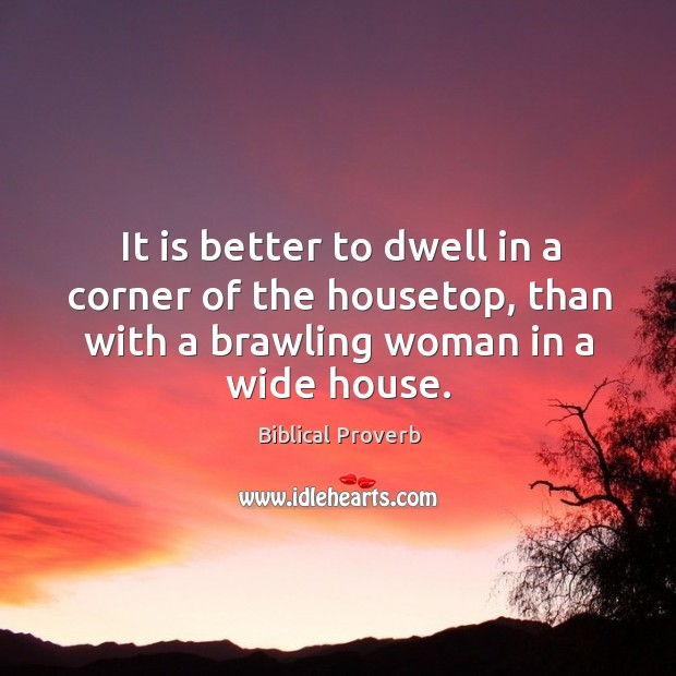It is better to dwell in a corner of the housetop, than with a brawling woman in a wide house. Biblical Proverbs Image