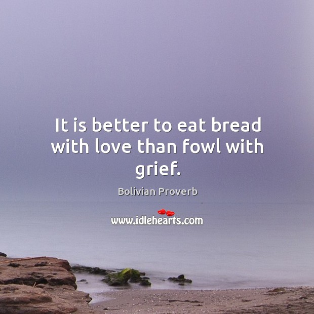It is better to eat bread with love than fowl with grief. Bolivian Proverbs Image
