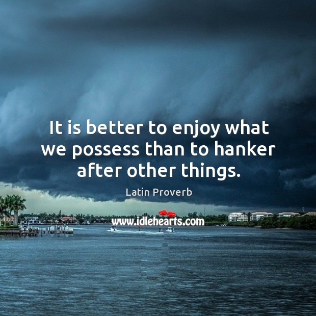 Image, It is better to enjoy what we possess than to hanker after other things.