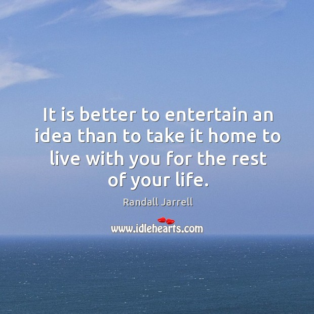 It is better to entertain an idea than to take it home to live with you for the rest of your life. Image