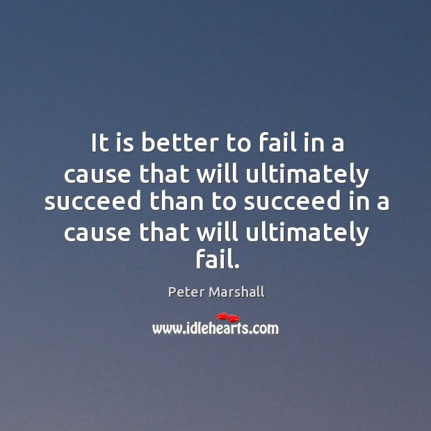 It is better to fail in a cause that will ultimately succeed than to succeed in a cause that will ultimately fail. Peter Marshall Picture Quote