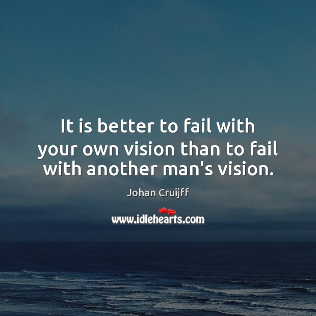 It is better to fail with your own vision than to fail with another man's vision. Johan Cruijff Picture Quote