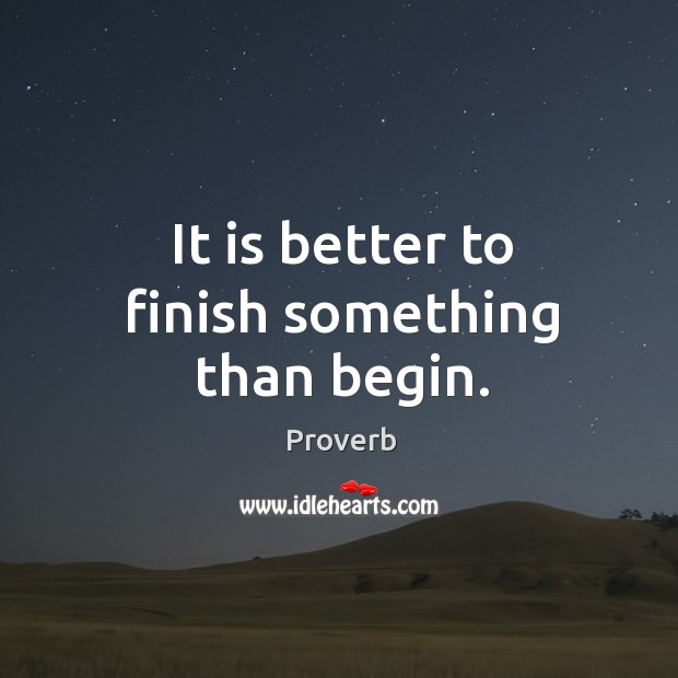 It is better to finish something than begin. Image