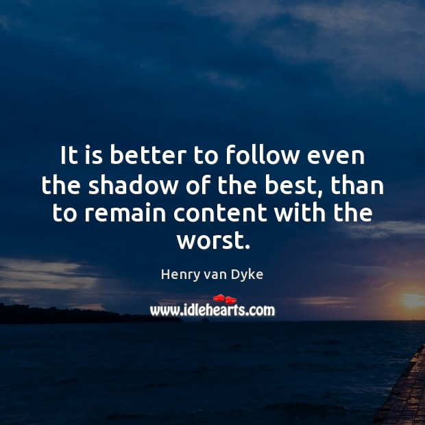 It is better to follow even the shadow of the best, than to remain content with the worst. Henry van Dyke Picture Quote