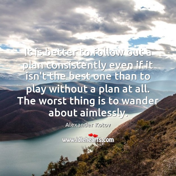 It is better to follow out a plan consistently even if it Image