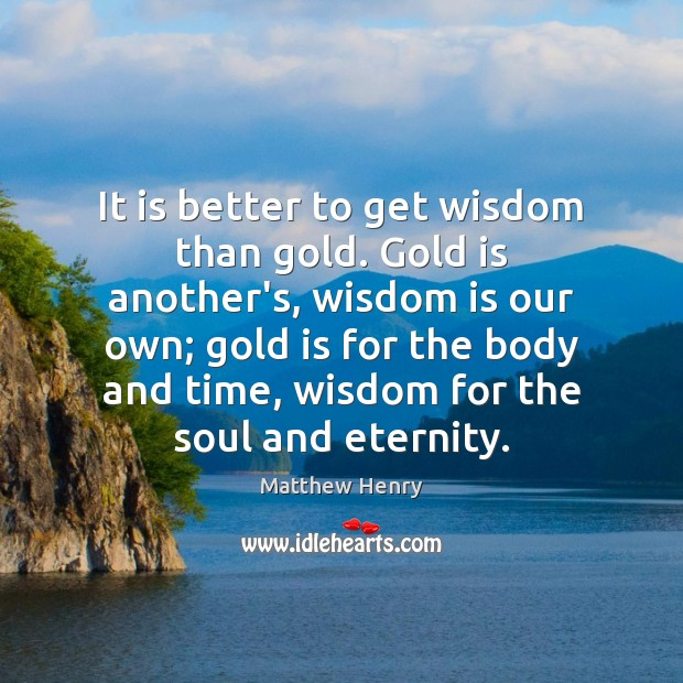 It is better to get wisdom than gold. Gold is another's, wisdom Image