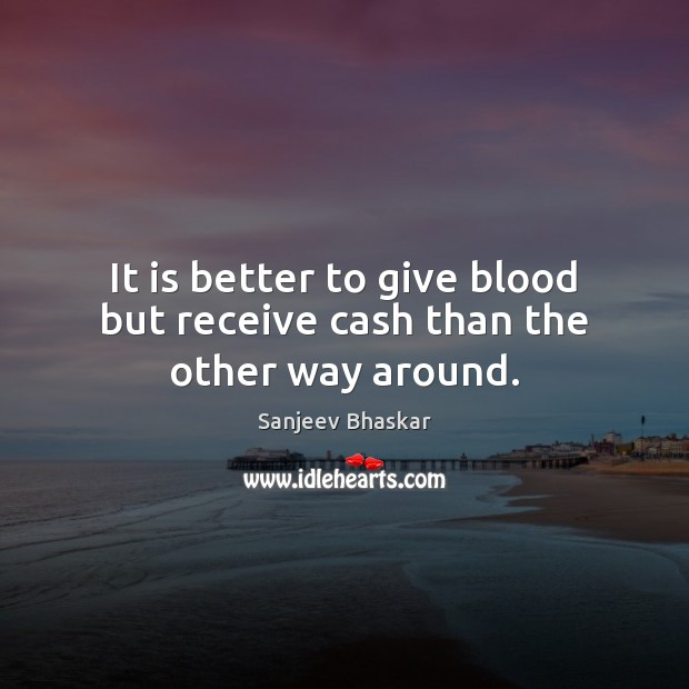 It is better to give blood but receive cash than the other way around. Image