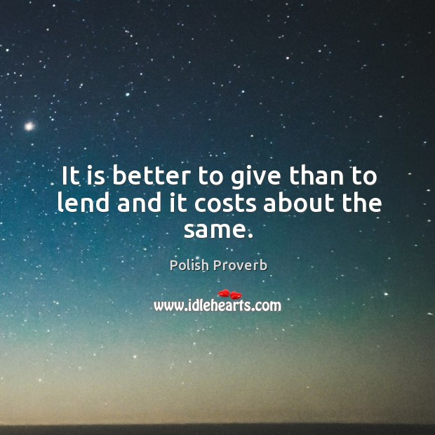 It is better to give than to lend and it costs about the same. Polish Proverbs Image
