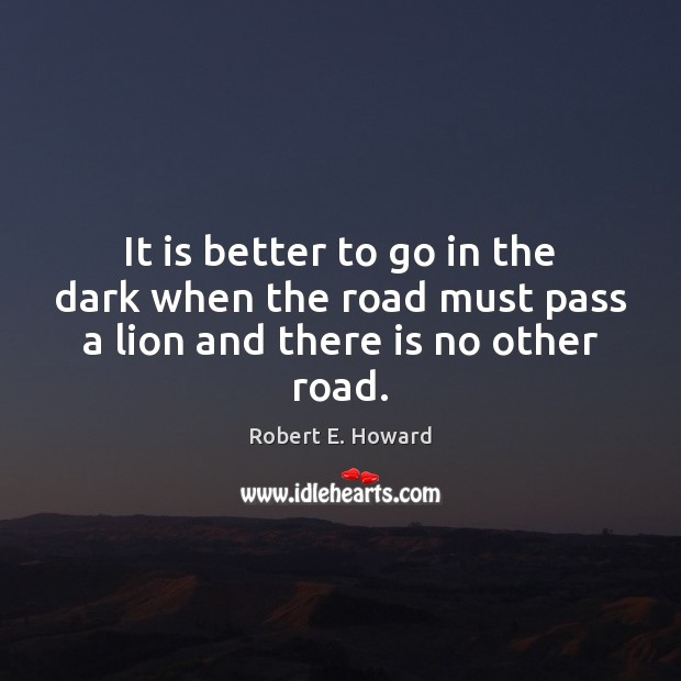 It is better to go in the dark when the road must pass a lion and there is no other road. Robert E. Howard Picture Quote