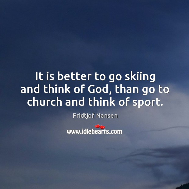 It is better to go skiing and think of God, than go to church and think of sport. Image