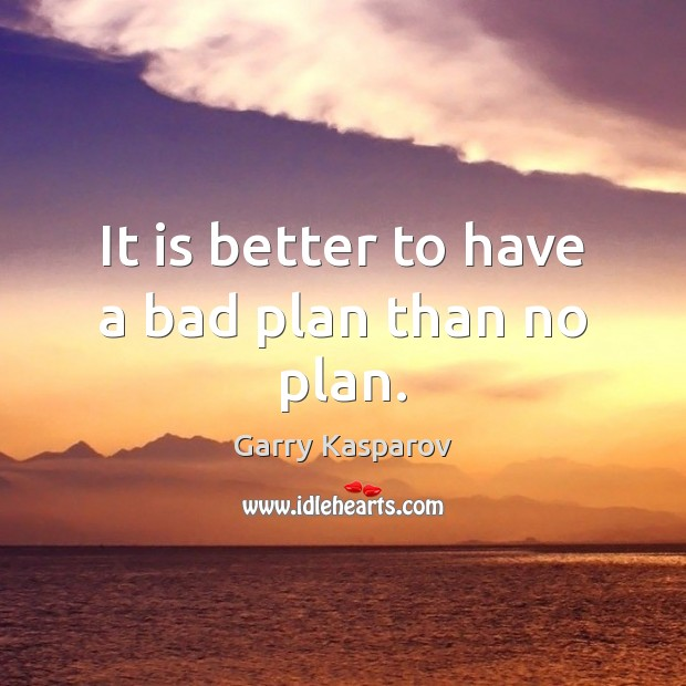 It is better to have a bad plan than no plan. Garry Kasparov Picture Quote