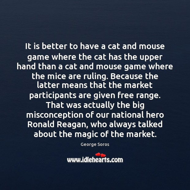 It is better to have a cat and mouse game where the George Soros Picture Quote