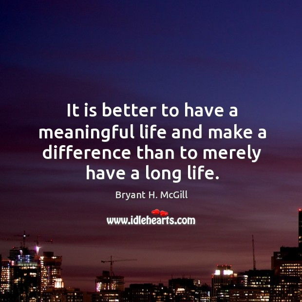 It is better to have a meaningful life and make a difference than to merely have a long life. Image