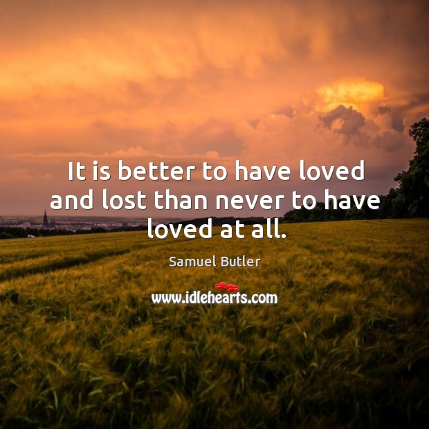 It is better to have loved and lost than never to have loved at all. Image