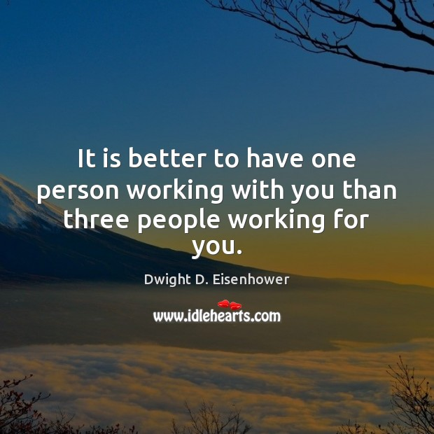 It is better to have one person working with you than three people working for you. Dwight D. Eisenhower Picture Quote