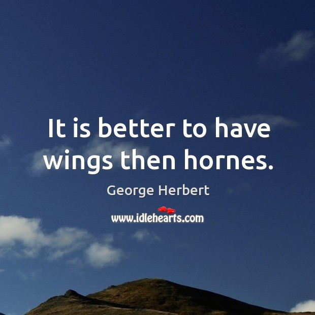 It is better to have wings then hornes. Image