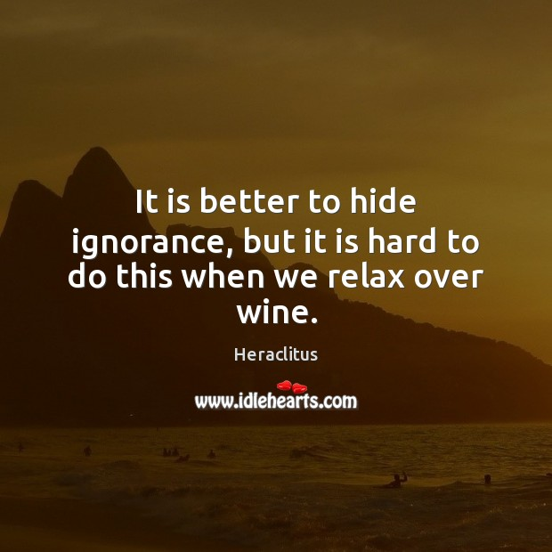 It is better to hide ignorance, but it is hard to do this when we relax over wine. Heraclitus Picture Quote