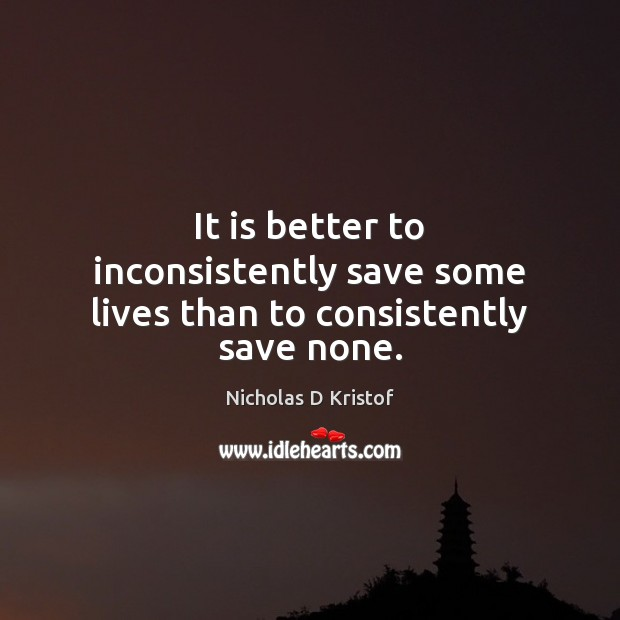 It is better to inconsistently save some lives than to consistently save none. Nicholas D Kristof Picture Quote