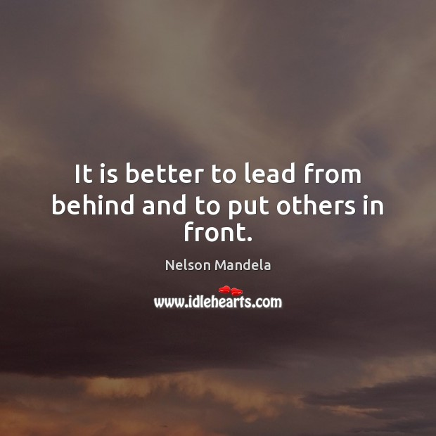 It is better to lead from behind and to put others in front. Nelson Mandela Picture Quote
