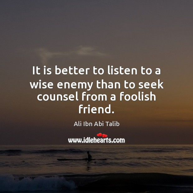 It is better to listen to a wise enemy than to seek counsel from a foolish friend. Ali Ibn Abi Talib Picture Quote