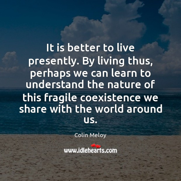 It is better to live presently. By living thus, perhaps we can Coexistence Quotes Image