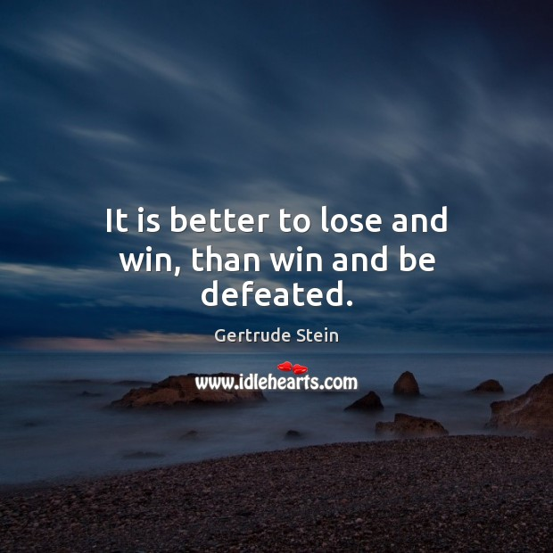It is better to lose and win, than win and be defeated. Image