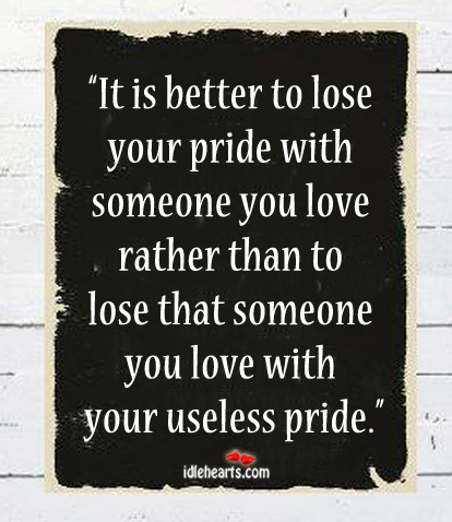 It Is Better To Lose Your Pride With Someone…