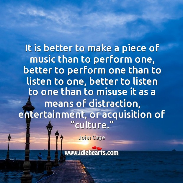 It is better to make a piece of music than to perform one, better to perform one than to Image